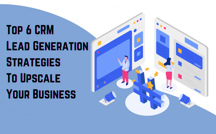 Top-6-CRM-Lead-Generation-Strategies-To-Upscale-Your-Business